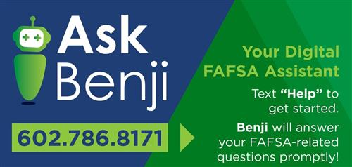 "Text ""Ask Benji"" Digital FAFSA assistant 602.786.8187 for FAFSA answers"